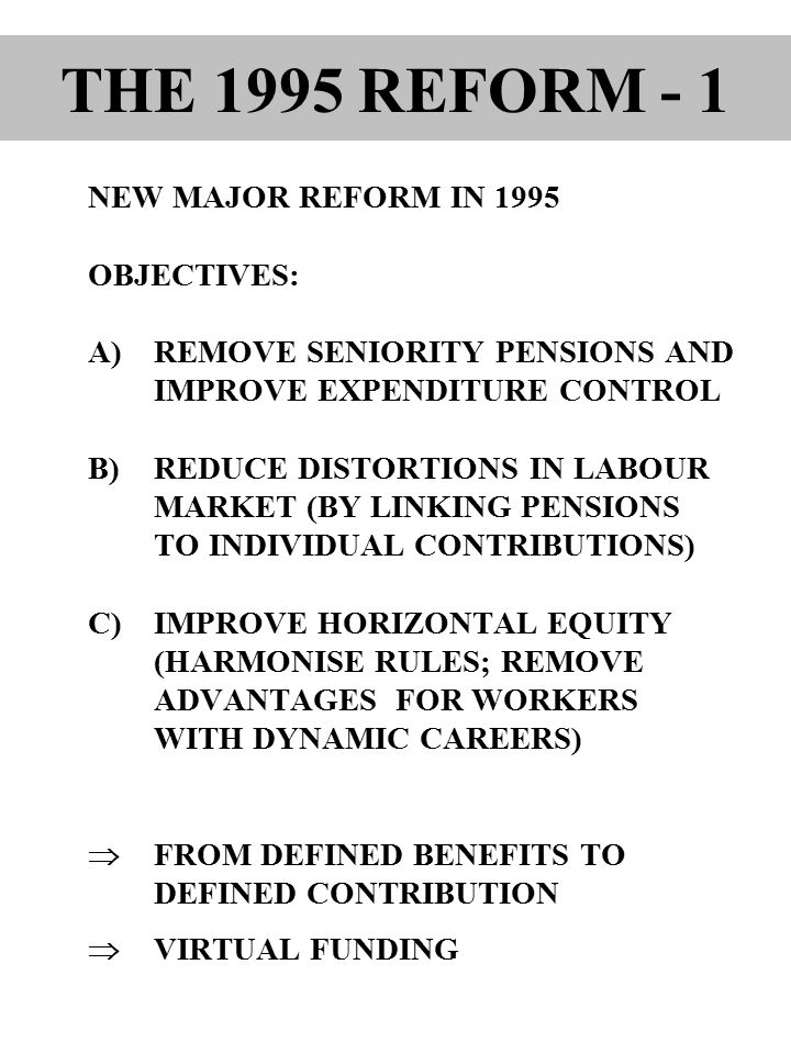 NEW MAJOR REFORM IN 1995 OBJECTIVES: A)REMOVE SENIORITY PENSIONS AND IMPROVE EXPENDITURE CONTROL B)REDUCE DISTORTIONS IN LABOUR MARKET (BY LINKING PENSIONS TO INDIVIDUAL CONTRIBUTIONS) C)IMPROVE HORIZONTAL EQUITY (HARMONISE RULES; REMOVE ADVANTAGES FOR WORKERS WITH DYNAMIC CAREERS)  FROM DEFINED BENEFITS TO DEFINED CONTRIBUTION  VIRTUAL FUNDING THE 1995 REFORM - 1