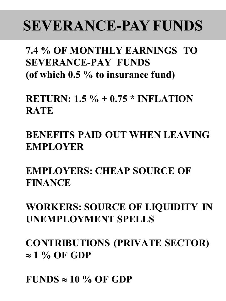 7.4 % OF MONTHLY EARNINGS TO SEVERANCE-PAY FUNDS (of which 0.5 % to insurance fund) RETURN: 1.5 % + 0.75 * INFLATION RATE BENEFITS PAID OUT WHEN LEAVING EMPLOYER EMPLOYERS: CHEAP SOURCE OF FINANCE WORKERS: SOURCE OF LIQUIDITY IN UNEMPLOYMENT SPELLS CONTRIBUTIONS (PRIVATE SECTOR)  1 % OF GDP FUNDS  10 % OF GDP SEVERANCE-PAY FUNDS