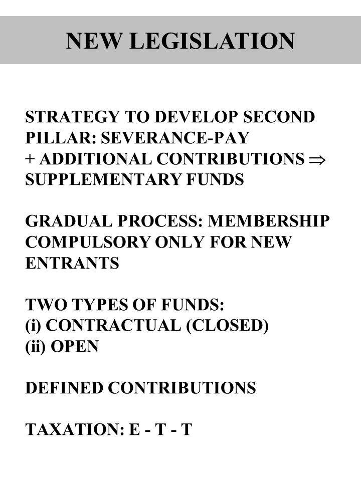 STRATEGY TO DEVELOP SECOND PILLAR: SEVERANCE-PAY + ADDITIONAL CONTRIBUTIONS  SUPPLEMENTARY FUNDS GRADUAL PROCESS: MEMBERSHIP COMPULSORY ONLY FOR NEW ENTRANTS TWO TYPES OF FUNDS: (i) CONTRACTUAL (CLOSED) (ii) OPEN DEFINED CONTRIBUTIONS TAXATION: E - T - T NEW LEGISLATION