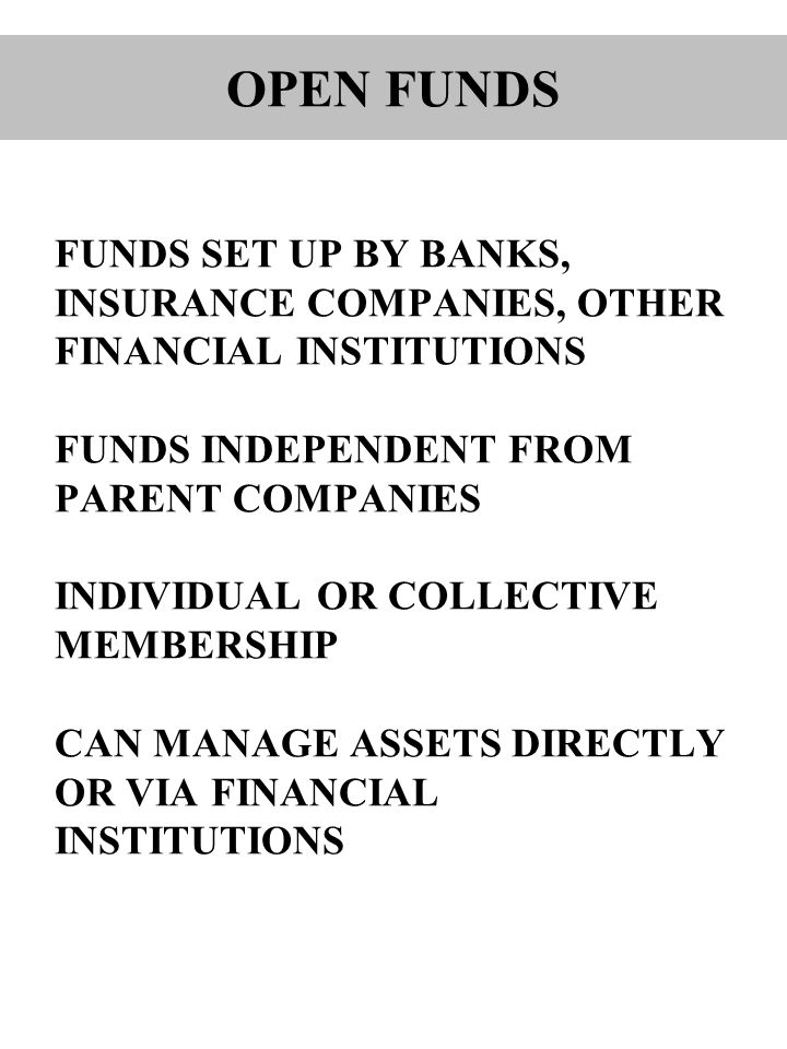 FUNDS SET UP BY BANKS, INSURANCE COMPANIES, OTHER FINANCIAL INSTITUTIONS FUNDS INDEPENDENT FROM PARENT COMPANIES INDIVIDUAL OR COLLECTIVE MEMBERSHIP CAN MANAGE ASSETS DIRECTLY OR VIA FINANCIAL INSTITUTIONS OPEN FUNDS