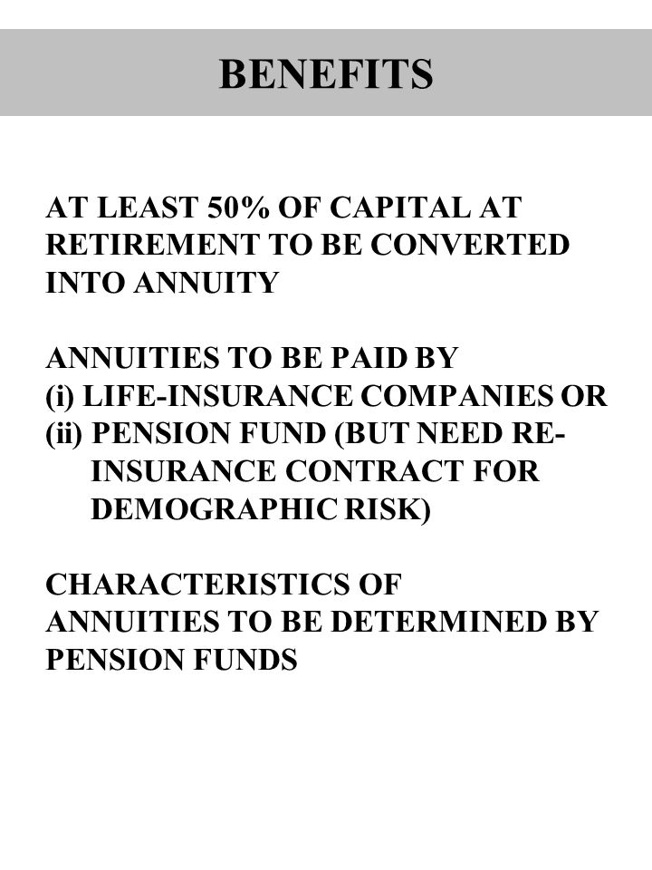 AT LEAST 50% OF CAPITAL AT RETIREMENT TO BE CONVERTED INTO ANNUITY ANNUITIES TO BE PAID BY (i) LIFE-INSURANCE COMPANIES OR (ii) PENSION FUND (BUT NEED RE- INSURANCE CONTRACT FOR DEMOGRAPHIC RISK) CHARACTERISTICS OF ANNUITIES TO BE DETERMINED BY PENSION FUNDS BENEFITS