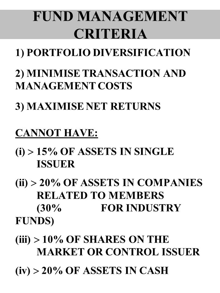 1) PORTFOLIO DIVERSIFICATION 2) MINIMISE TRANSACTION AND MANAGEMENT COSTS 3) MAXIMISE NET RETURNS CANNOT HAVE: (i)  15% OF ASSETS IN SINGLE ISSUER (ii)  20% OF ASSETS IN COMPANIES RELATED TO MEMBERS (30% FOR INDUSTRY FUNDS) (iii)  10% OF SHARES ON THE MARKET OR CONTROL ISSUER (iv)  20% OF ASSETS IN CASH FUND MANAGEMENT CRITERIA