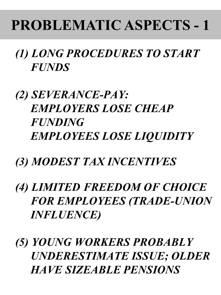 (1) LONG PROCEDURES TO START FUNDS (2) SEVERANCE-PAY: EMPLOYERS LOSE CHEAP FUNDING EMPLOYEES LOSE LIQUIDITY (3) MODEST TAX INCENTIVES (4) LIMITED FREEDOM OF CHOICE FOR EMPLOYEES (TRADE-UNION INFLUENCE) (5) YOUNG WORKERS PROBABLY UNDERESTIMATE ISSUE; OLDER HAVE SIZEABLE PENSIONS PROBLEMATIC ASPECTS - 1
