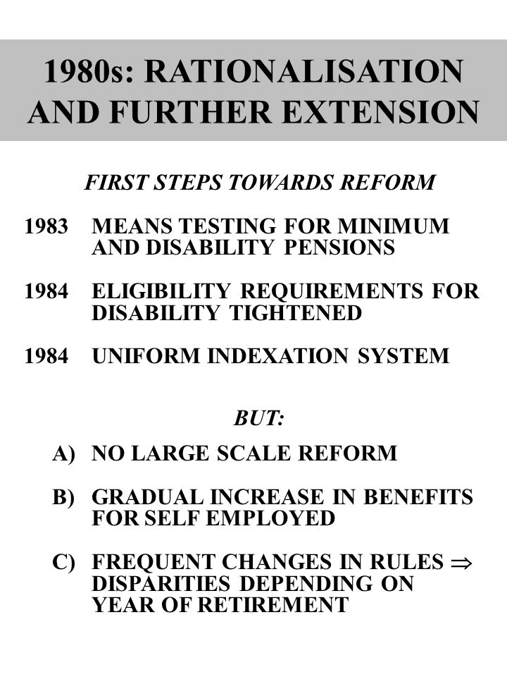 1980s: RATIONALISATION AND FURTHER EXTENSION FIRST STEPS TOWARDS REFORM 1983MEANS TESTING FOR MINIMUM AND DISABILITY PENSIONS 1984ELIGIBILITY REQUIREMENTS FOR DISABILITY TIGHTENED 1984UNIFORM INDEXATION SYSTEM BUT: A)NO LARGE SCALE REFORM B)GRADUAL INCREASE IN BENEFITS FOR SELF EMPLOYED C)FREQUENT CHANGES IN RULES  DISPARITIES DEPENDING ON YEAR OF RETIREMENT