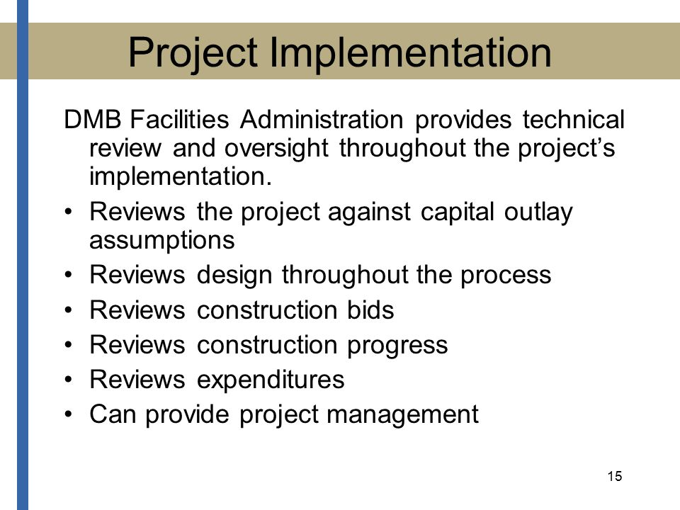 15 Project Implementation DMB Facilities Administration provides technical review and oversight throughout the project's implementation.