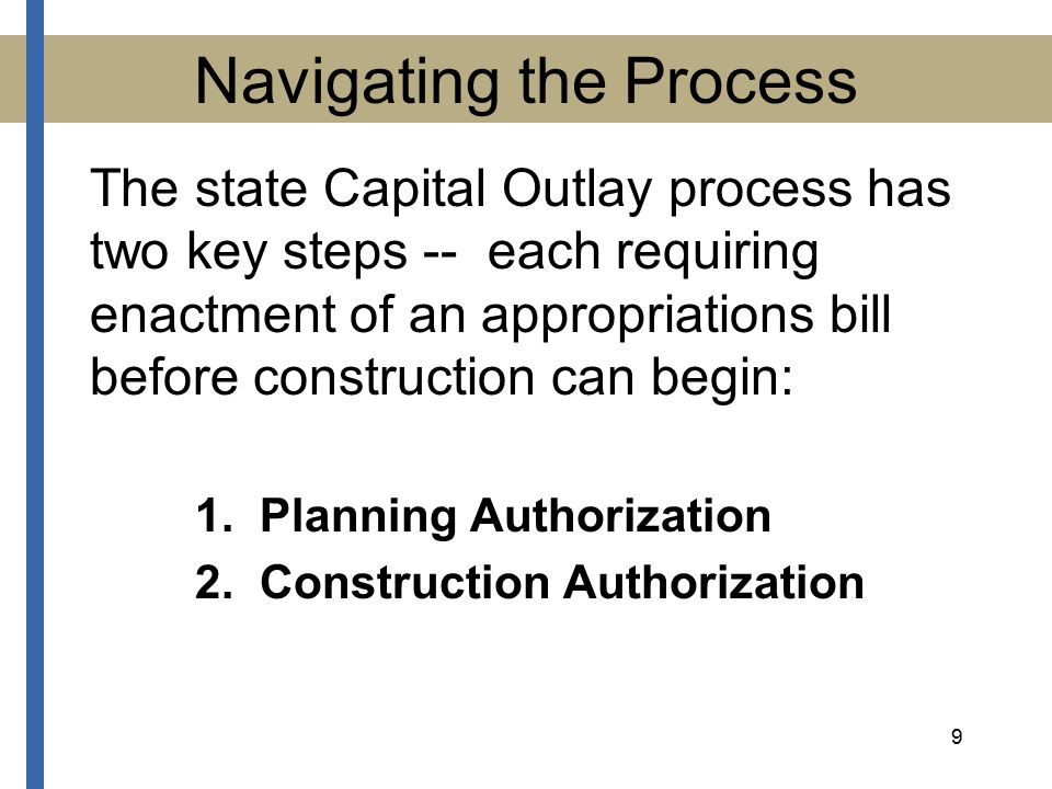 9 Navigating the Process The state Capital Outlay process has two key steps -- each requiring enactment of an appropriations bill before construction can begin: 1.