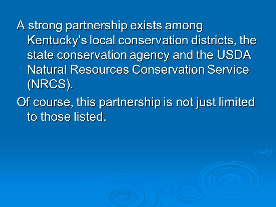 A strong partnership exists among Kentucky's local conservation districts, the state conservation agency and the USDA Natural Resources Conservation Service (NRCS).