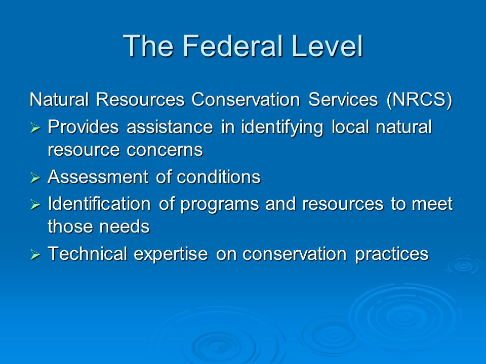 The Federal Level Natural Resources Conservation Services (NRCS)  Provides assistance in identifying local natural resource concerns  Assessment of conditions  Identification of programs and resources to meet those needs  Technical expertise on conservation practices