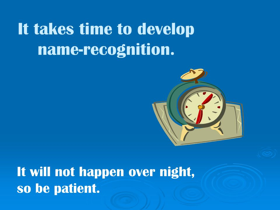 It takes time to develop name-recognition. It will not happen over night, so be patient.