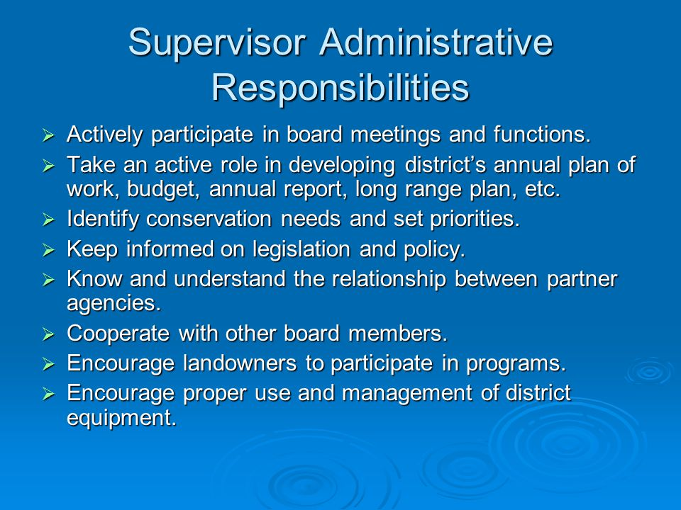 Supervisor Fiscal Responsibilities  Secure adequate operating funds for the district County general funds or millage taxes County general funds or millage taxes State Direct Aid contributions and grants State Direct Aid contributions and grants Business donations Business donations Matching funds Matching funds  Establish business procedures, accounting, and financial management of district's fiscal affairs  Provide an annual financial report of district accounts for the Division of Conservation and the public