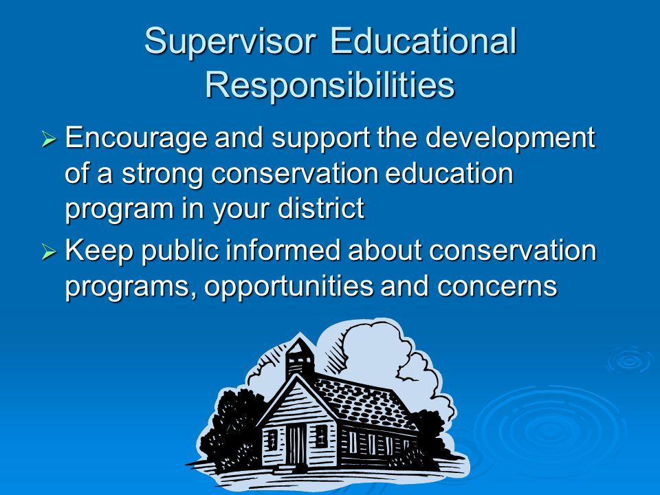 Supervisor Educational Responsibilities  Encourage and support the development of a strong conservation education program in your district  Keep public informed about conservation programs, opportunities and concerns