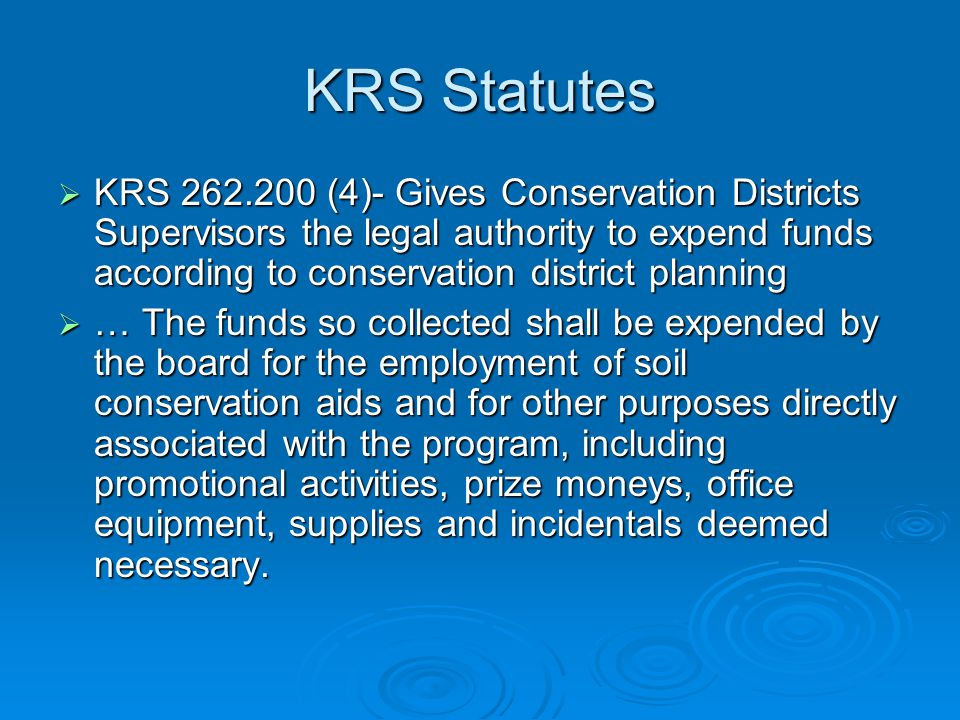 KRS Statutes  KRS 262.200 (4)- Gives Conservation Districts Supervisors the legal authority to expend funds according to conservation district planning  … The funds so collected shall be expended by the board for the employment of soil conservation aids and for other purposes directly associated with the program, including promotional activities, prize moneys, office equipment, supplies and incidentals deemed necessary.