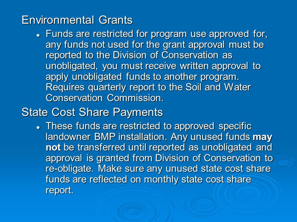Environmental Grants Funds are restricted for program use approved for, any funds not used for the grant approval must be reported to the Division of Conservation as unobligated, you must receive written approval to apply unobligated funds to another program.