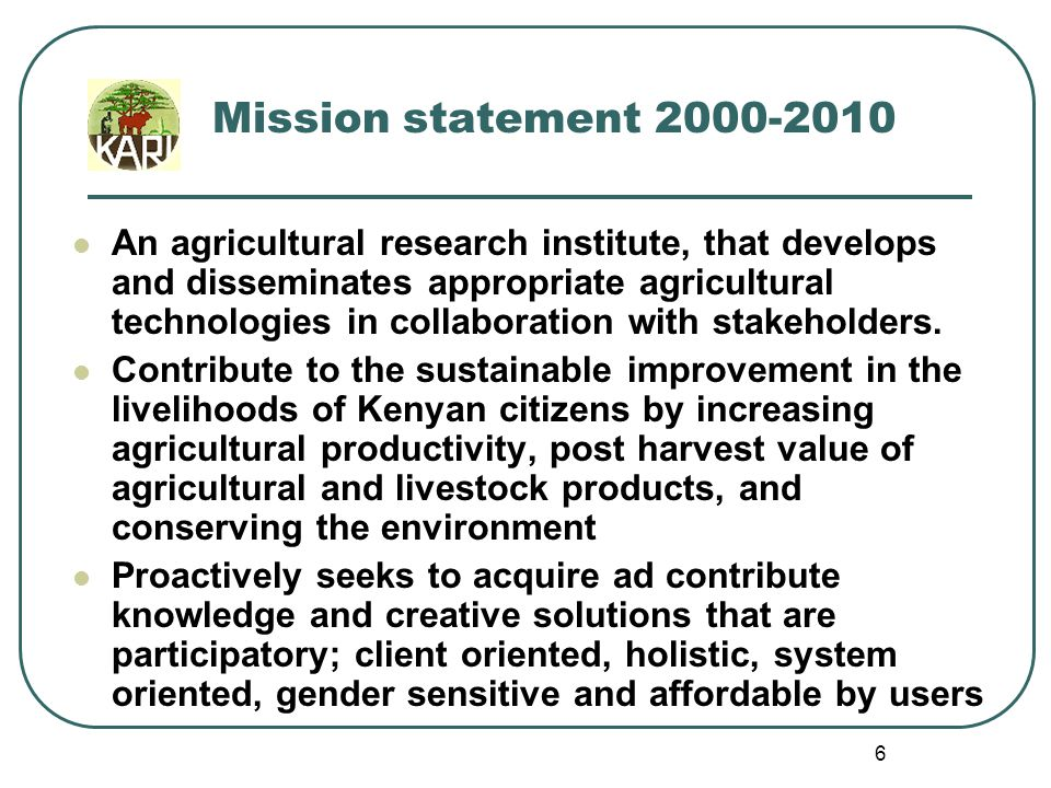 5 Vision 2000-2010 An Institute of Excellence in Agricultural Research and Technology Transfer, contributing to an improved quality of life for all Citizens of Kenya.