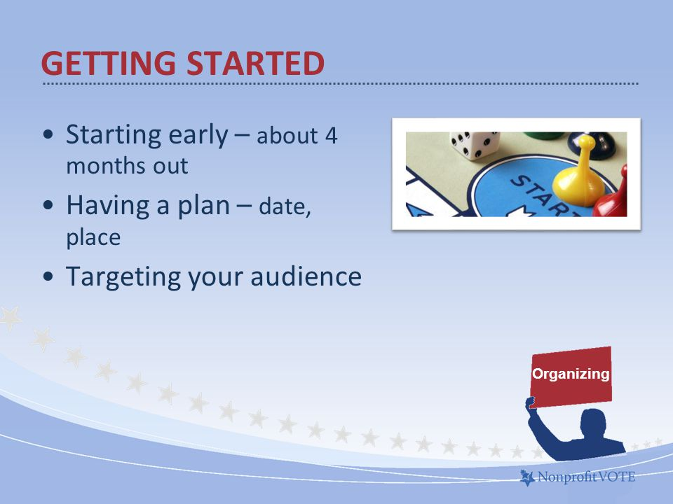 Starting early – about 4 months out Having a plan – date, place Targeting your audience Organizing GETTING STARTED