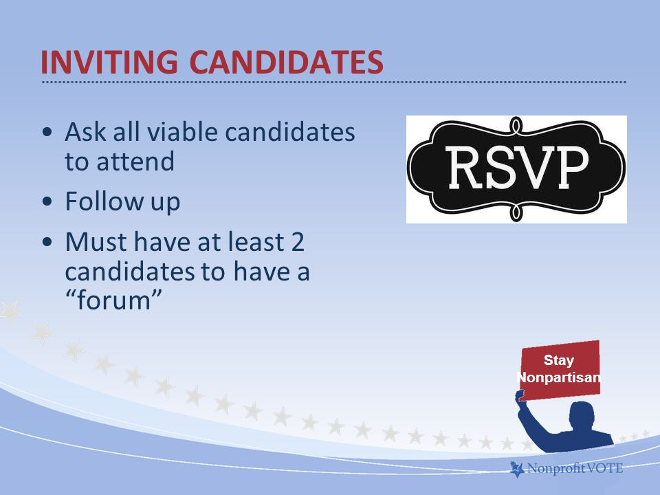 Ask all viable candidates to attend Follow up Must have at least 2 candidates to have a forum Stay Nonpartisan INVITING CANDIDATES