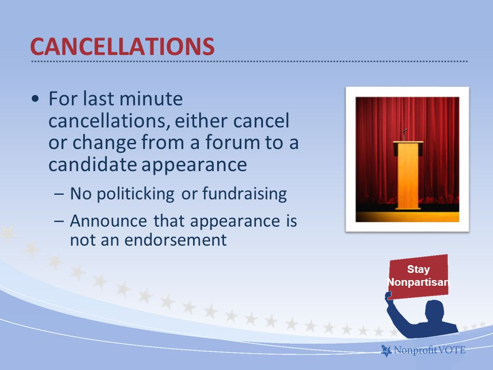 For last minute cancellations, either cancel or change from a forum to a candidate appearance –No politicking or fundraising –Announce that appearance is not an endorsement Stay Nonpartisan CANCELLATIONS