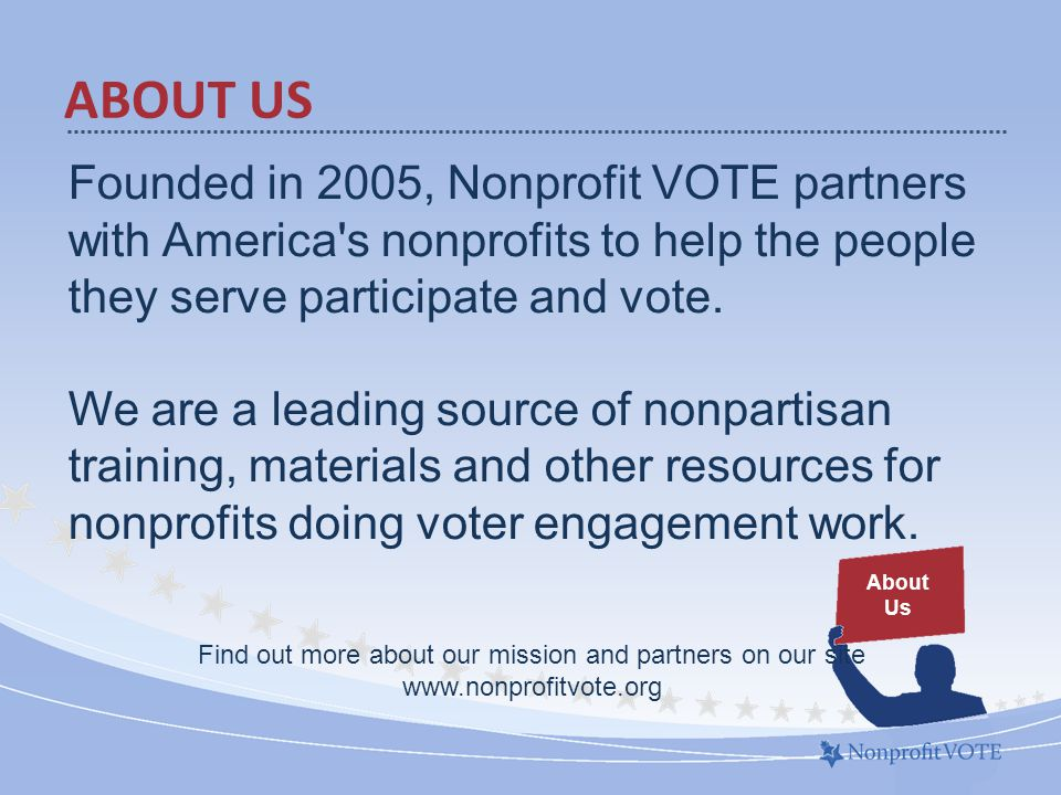 ABOUT US About Us Founded in 2005, Nonprofit VOTE partners with America s nonprofits to help the people they serve participate and vote.