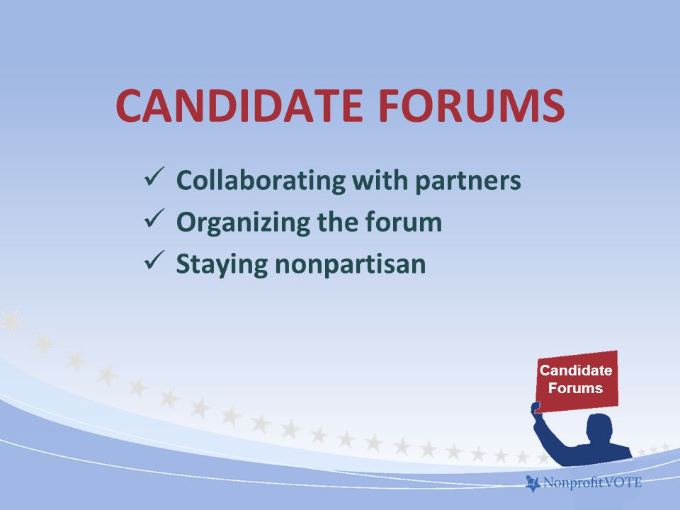 CANDIDATE FORUMS Collaborating with partners Organizing the forum Staying nonpartisan Candidate Forums