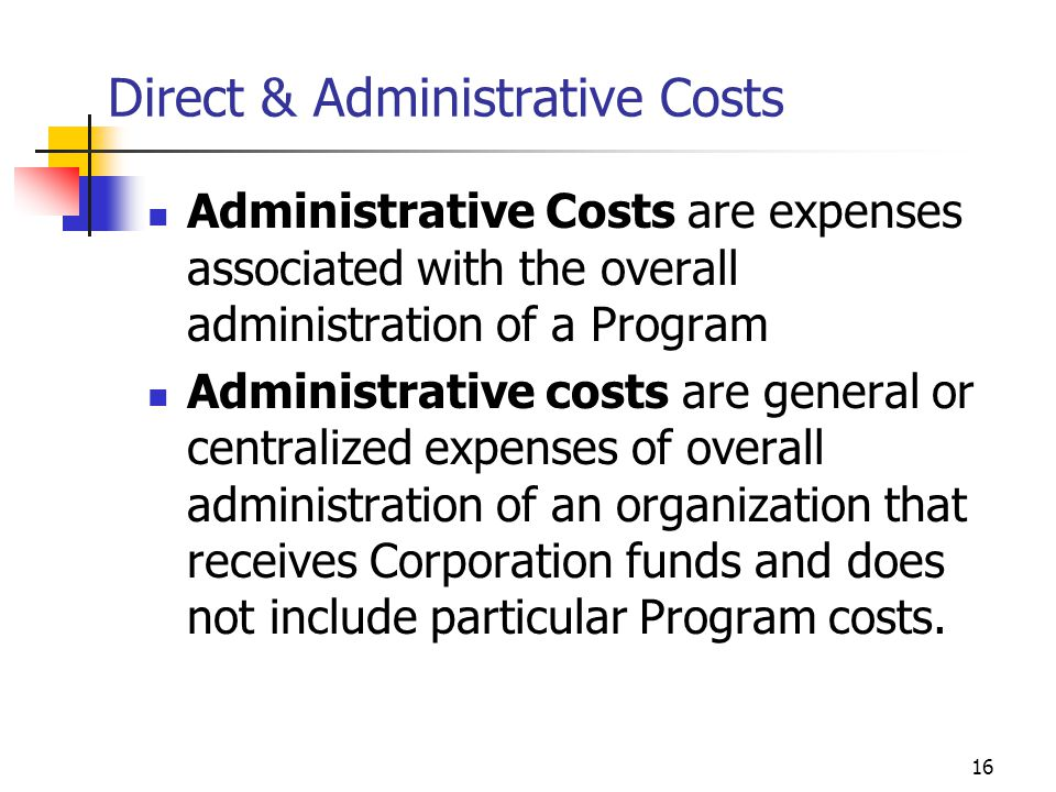 15 Direct & Administrative Costs Why know the difference between the two kinds of administrative costs: You need to understand the characteristics of the cost to properly recover and identify the costs Direct costs are those cost that can closely be associated with the program and its objectives Indirect costs also known administrative costs are costs to operate the organization and are not directly attributable to the program