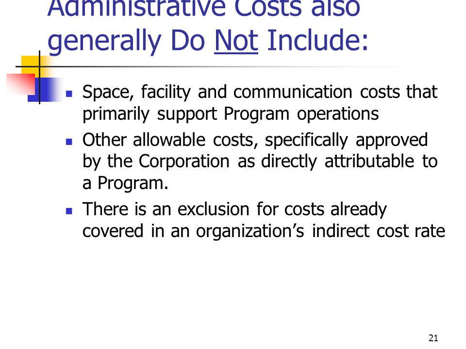 20 Administrative Costs also generally Do Not Include: Costs attributable to staff that work in a direct Program support, operational, or oversight capacity, including, but not limited to: support staff whose functions directly support Program activities staff who coordinate and facilitate single or multi-site Program activities staff who review, disseminate and implement Corporation guidance and policies directly relating to a Program