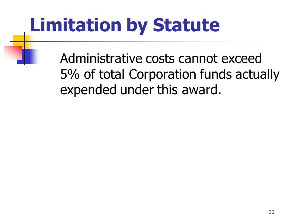 21 Administrative Costs also generally Do Not Include: Space, facility and communication costs that primarily support Program operations Other allowable costs, specifically approved by the Corporation as directly attributable to a Program.