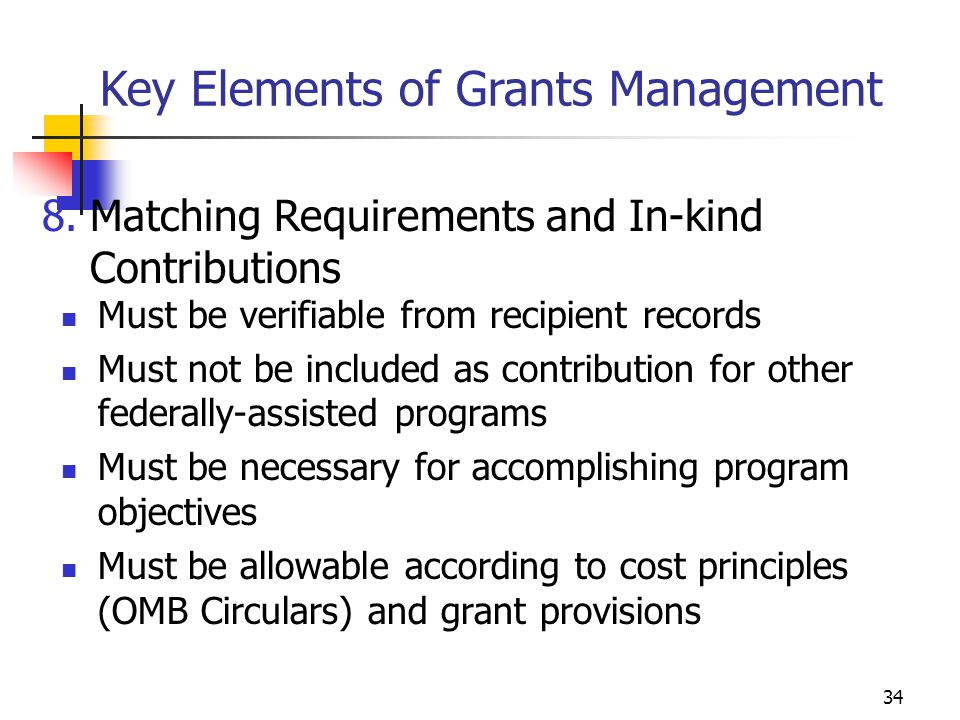 33 OMB A-87 requirements of documentation for Activity reporting: Must reflect an after-the-fact distribution of each employee's actual activity Must account for the total activity of each employee Must be prepared at least monthly and should coincide with one or more pay periods Must be signed by the employee Key Elements of Grants Management