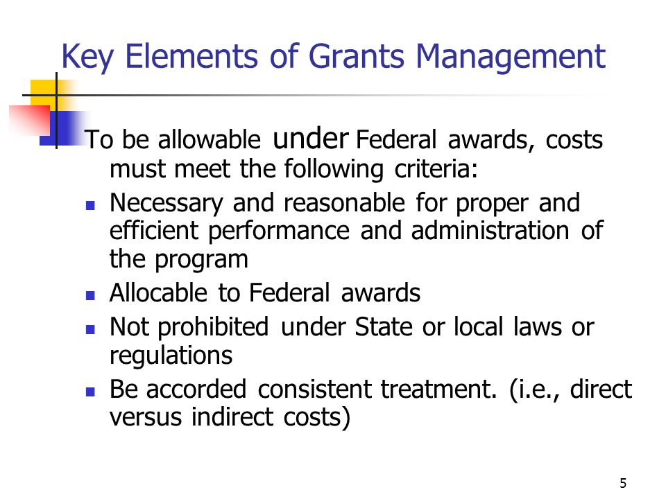 5 Key Elements of Grants Management To be allowable under Federal awards, costs must meet the following criteria: Necessary and reasonable for proper and efficient performance and administration of the program Allocable to Federal awards Not prohibited under State or local laws or regulations Be accorded consistent treatment.
