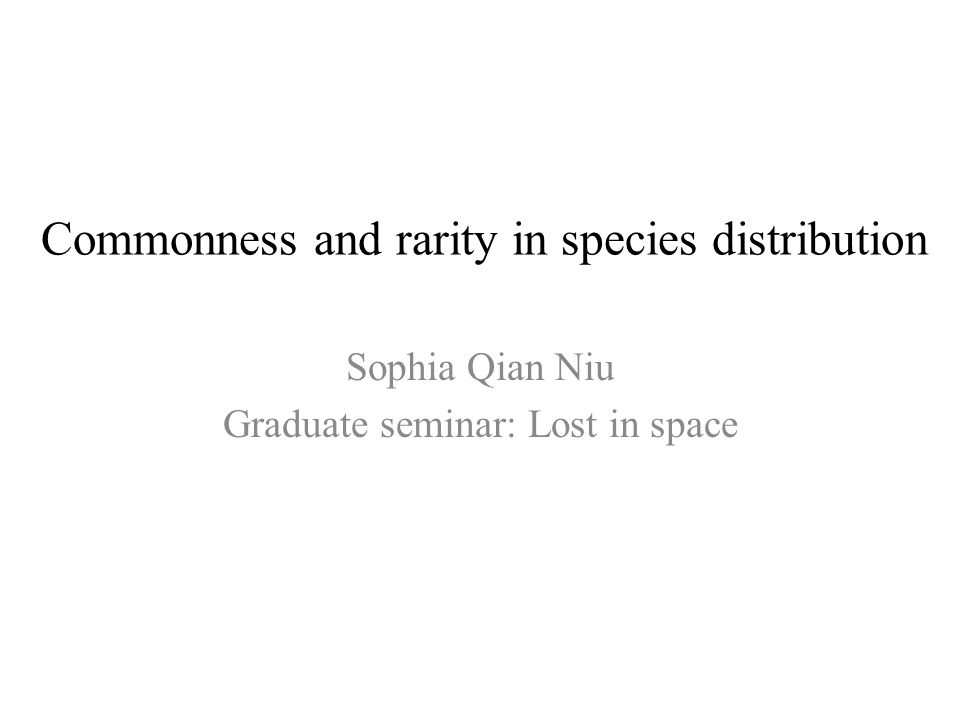 Commonness and rarity in species distribution Sophia Qian Niu Graduate seminar: Lost in space