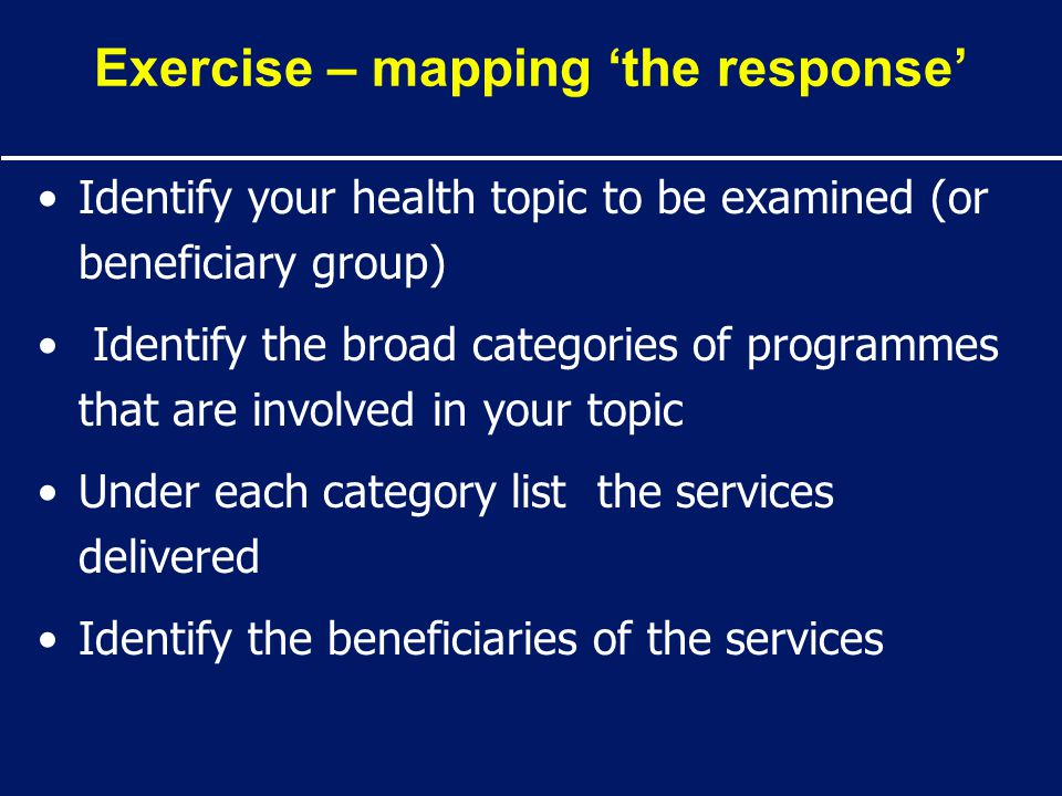Exercise – mapping 'the response' Identify your health topic to be examined (or beneficiary group) Identify the broad categories of programmes that ar