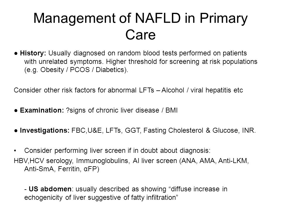 Management of NAFLD in Primary Care ● History: Usually diagnosed on random blood tests performed on patients with unrelated symptoms. Higher threshold