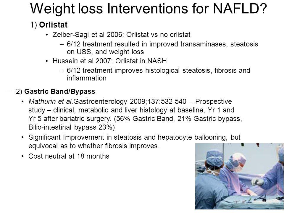 1) Orlistat Zelber-Sagi et al 2006: Orlistat vs no orlistat –6/12 treatment resulted in improved transaminases, steatosis on USS, and weight loss Huss