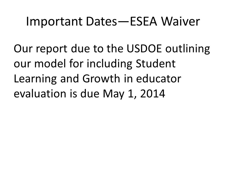 Important Dates—ESEA Waiver Our report due to the USDOE outlining our model for including Student Learning and Growth in educator evaluation is due May 1, 2014