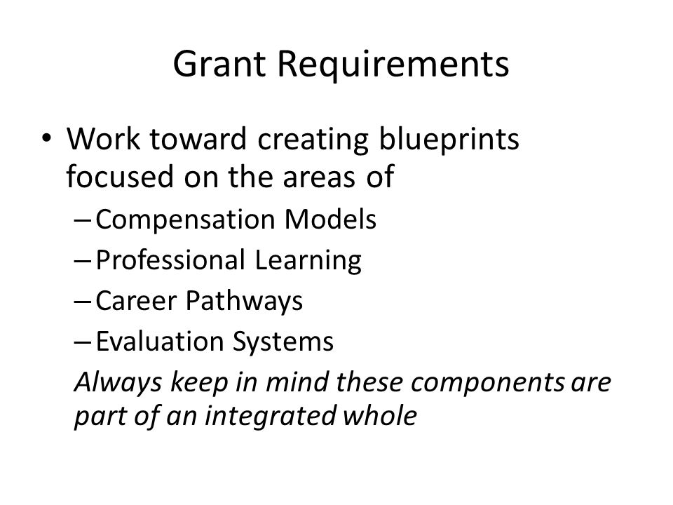 Grant Requirements Work toward creating blueprints focused on the areas of – Compensation Models – Professional Learning – Career Pathways – Evaluation Systems Always keep in mind these components are part of an integrated whole