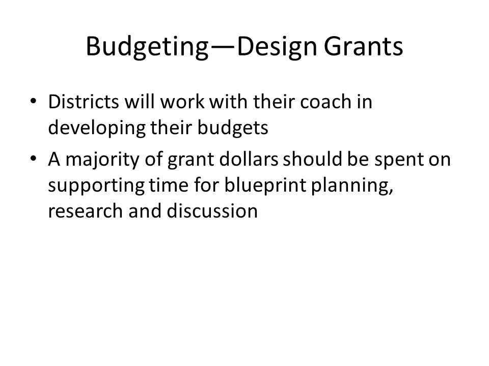 Budgeting—Design Grants Preliminary budget due: January 15, 2014 Districts who choose to apply for an implementation grant may have their budgets reviewed for efficiencies as part of the application process