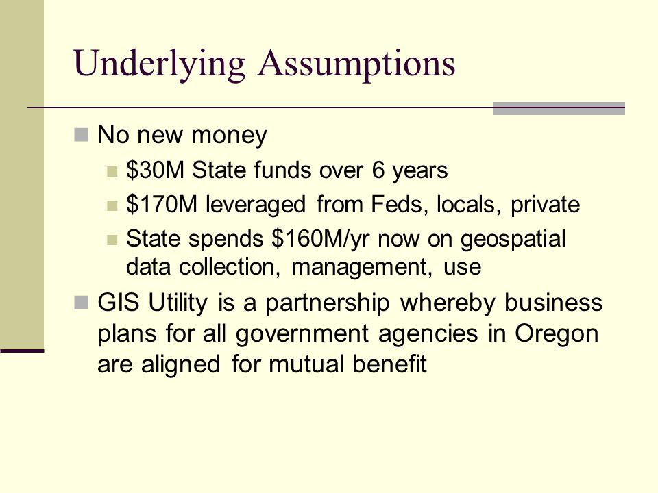 Underlying Assumptions No new money $30M State funds over 6 years $170M leveraged from Feds, locals, private State spends $160M/yr now on geospatial data collection, management, use GIS Utility is a partnership whereby business plans for all government agencies in Oregon are aligned for mutual benefit