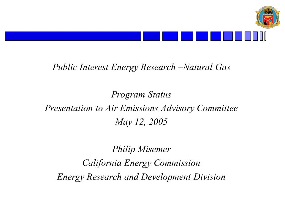 Public Interest Energy Research –Natural Gas Program Status Presentation to Air Emissions Advisory Committee May 12, 2005 Philip Misemer California Energy Commission Energy Research and Development Division