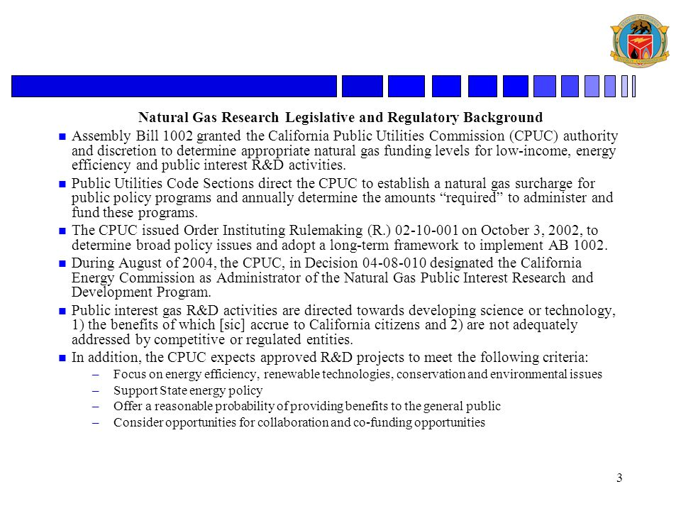 3 Natural Gas Research Legislative and Regulatory Background n Assembly Bill 1002 granted the California Public Utilities Commission (CPUC) authority and discretion to determine appropriate natural gas funding levels for low-income, energy efficiency and public interest R&D activities.