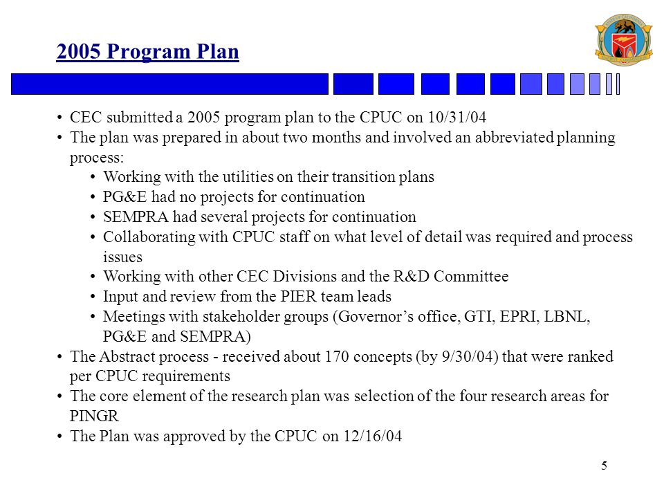 5 2005 Program Plan CEC submitted a 2005 program plan to the CPUC on 10/31/04 The plan was prepared in about two months and involved an abbreviated planning process: Working with the utilities on their transition plans PG&E had no projects for continuation SEMPRA had several projects for continuation Collaborating with CPUC staff on what level of detail was required and process issues Working with other CEC Divisions and the R&D Committee Input and review from the PIER team leads Meetings with stakeholder groups (Governor's office, GTI, EPRI, LBNL, PG&E and SEMPRA) The Abstract process - received about 170 concepts (by 9/30/04) that were ranked per CPUC requirements The core element of the research plan was selection of the four research areas for PINGR The Plan was approved by the CPUC on 12/16/04