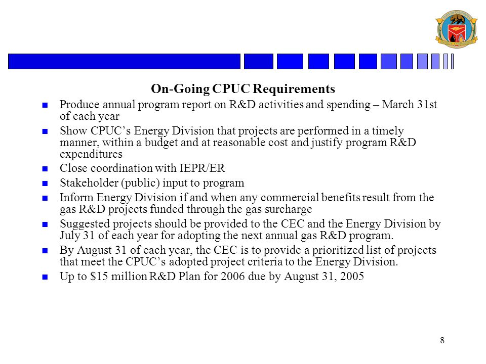 8 On-Going CPUC Requirements n Produce annual program report on R&D activities and spending – March 31st of each year n Show CPUC's Energy Division that projects are performed in a timely manner, within a budget and at reasonable cost and justify program R&D expenditures n Close coordination with IEPR/ER n Stakeholder (public) input to program n Inform Energy Division if and when any commercial benefits result from the gas R&D projects funded through the gas surcharge n Suggested projects should be provided to the CEC and the Energy Division by July 31 of each year for adopting the next annual gas R&D program.