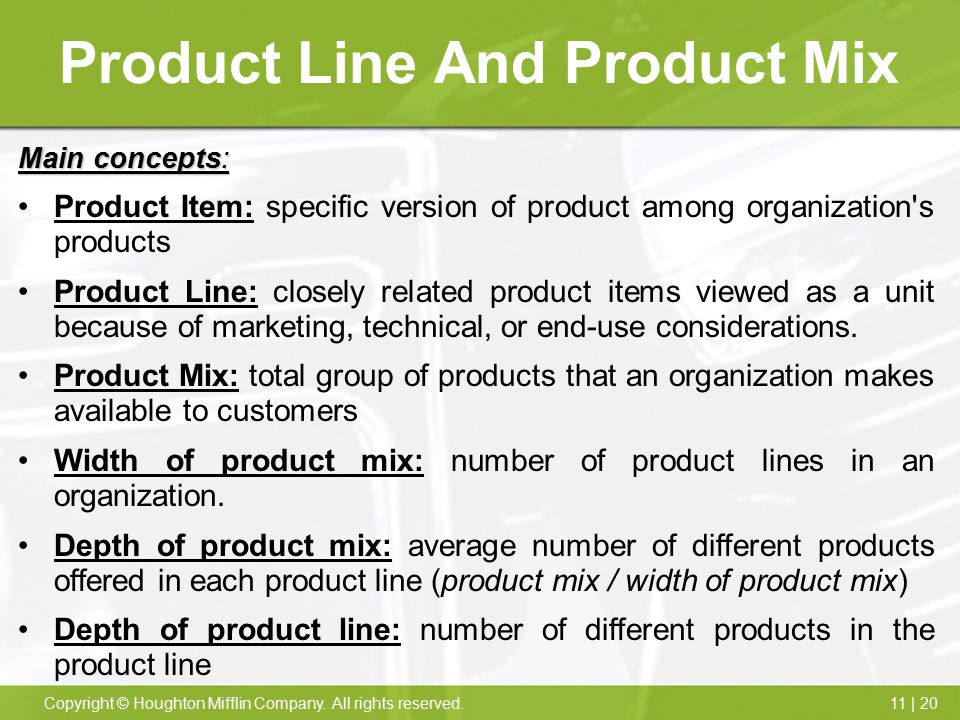11 | 20Copyright © Houghton Mifflin Company. All rights reserved. Product Line And Product Mix Main concepts: Product Item: specific version of produc
