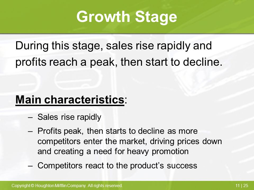 11 | 25Copyright © Houghton Mifflin Company. All rights reserved. Growth Stage During this stage, sales rise rapidly and profits reach a peak, then st