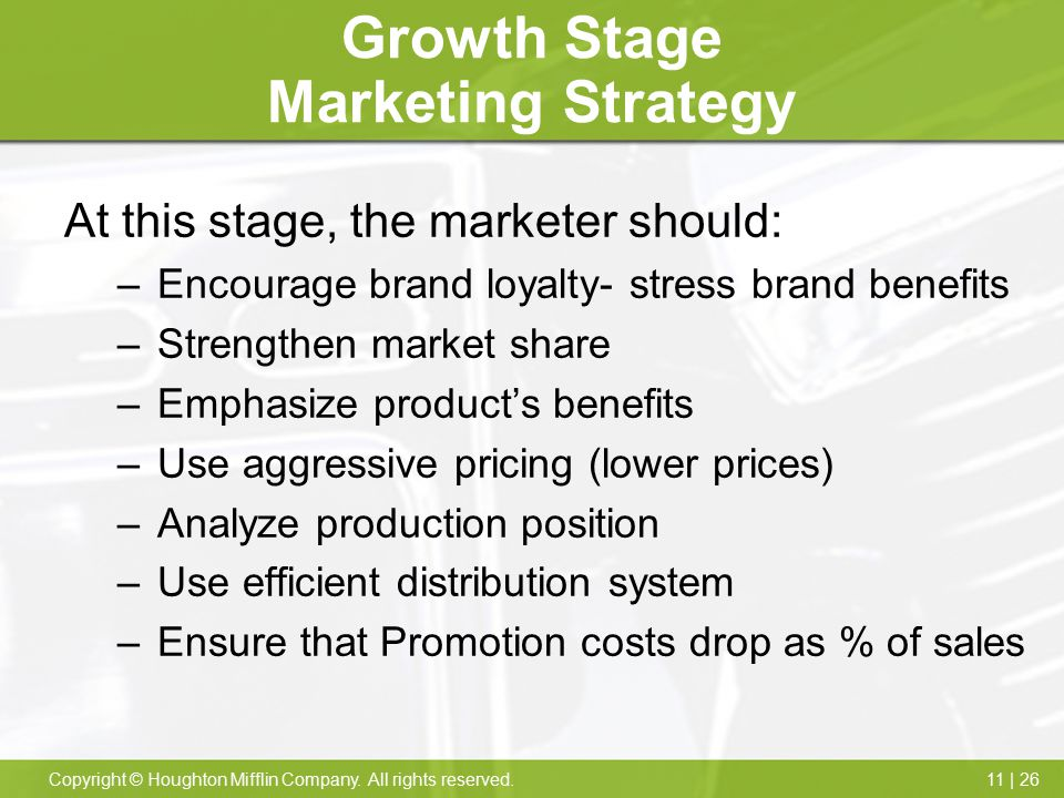 11 | 26Copyright © Houghton Mifflin Company. All rights reserved. Growth Stage Marketing Strategy At this stage, the marketer should: –Encourage brand