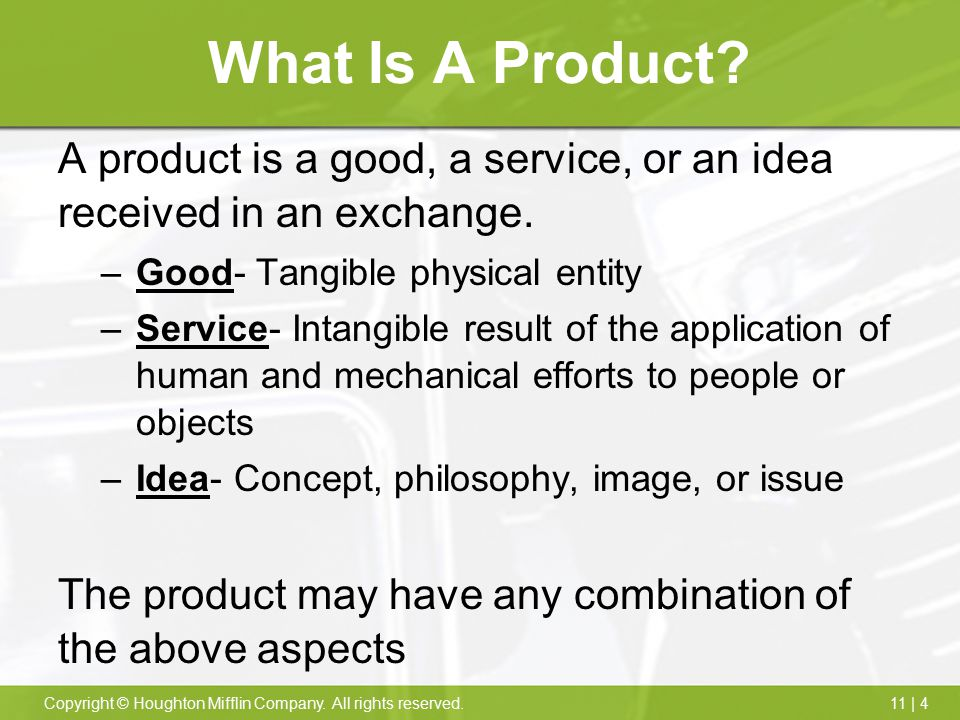 11 | 4Copyright © Houghton Mifflin Company. All rights reserved. What Is A Product? A product is a good, a service, or an idea received in an exchange