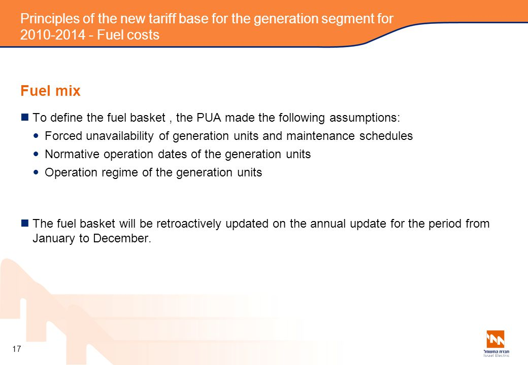 Principles of the new tariff base for the generation segment for 2010-2014 - Fuel costs Fuel mix To define the fuel basket, the PUA made the following assumptions: Forced unavailability of generation units and maintenance schedules Normative operation dates of the generation units Operation regime of the generation units The fuel basket will be retroactively updated on the annual update for the period from January to December.