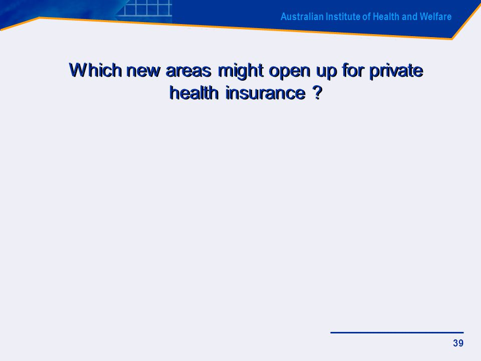 Australian Institute of Health and Welfare 39 Which new areas might open up for private health insurance ?