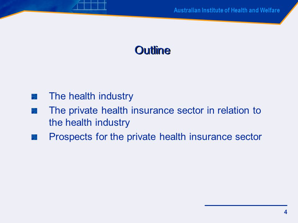 Australian Institute of Health and Welfare 4 Outline The health industry The private health insurance sector in relation to the health industry Prospects for the private health insurance sector