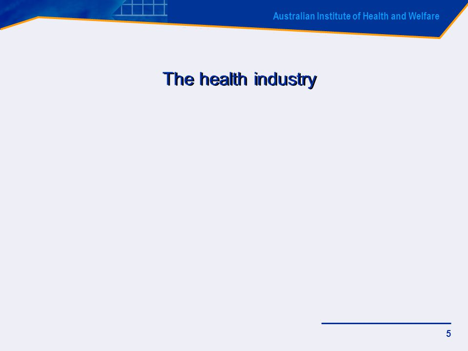 Australian Institute of Health and Welfare 5 The health industry