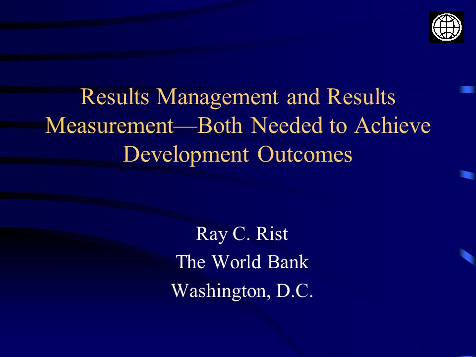 Results Management and Results Measurement—Both Needed to Achieve Development Outcomes Ray C.