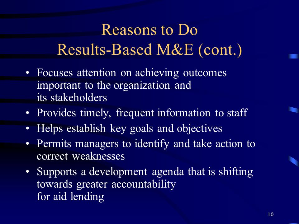 10 Reasons to Do Results-Based M&E (cont.) Focuses attention on achieving outcomes important to the organization and its stakeholders Provides timely, frequent information to staff Helps establish key goals and objectives Permits managers to identify and take action to correct weaknesses Supports a development agenda that is shifting towards greater accountability for aid lending